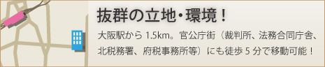 大阪駅から1.5km。官公庁街(裁判所、法務合同庁舎、北税務署、府税事務所等)にも徒歩5分で移動可能!